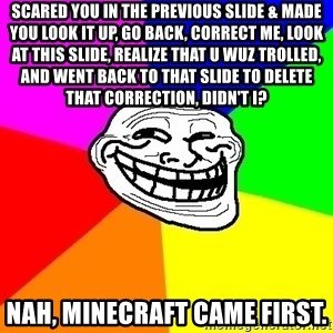 Trollface - Scared you in the previous slide & made you look it up, go back, correct me, look at this slide, realize that U wuz trolled, and went back to that slide to delete that correction, Didn't I? Nah, Minecraft came first.