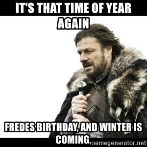 Winter is Coming - It's that time of year again Fredes Birthday, and winter is coming.