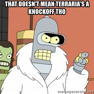 bender blackjack and hookers - THAT DOESN'T MEAN TERRARIA'S A KNOCKOFF THO