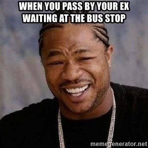 Yo Dawg - When you pass by your ex waiting at the bus stop