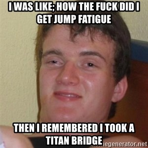 Stoner Stanley - I was like; how the fuck did I get jump fatigue then i remembered i took a titan bridge