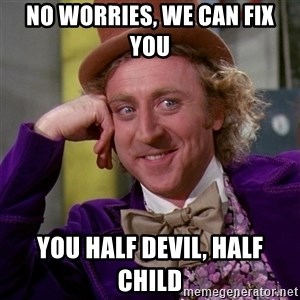 Willy Wonka - no worries, we can fix you  you half devil, half child