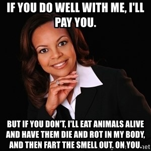 Irrational Black Woman - If you do well with me, I'll pay you. But if you don't, I'll eat animals alive and have them die and rot in my body, and then fart the smell out. ON YOU.