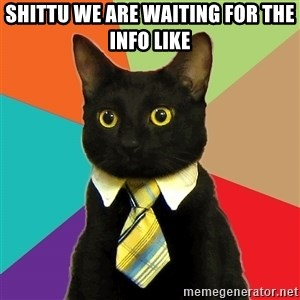 Business Cat - Shittu we are waiting for the info like