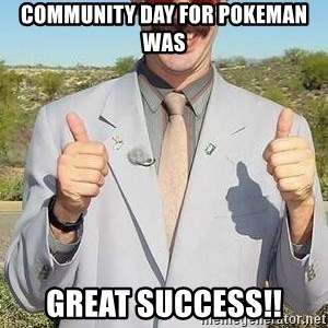 borat - Community day for Pokeman was GREAT SUCCESS!!