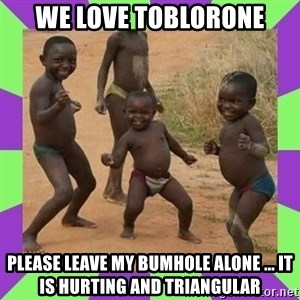 african kids dancing - We love toblorone Please leave my bumhole alone ... it is hurting and triangular