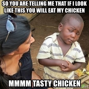Skeptical 3rd World Kid - so you are telling me that if i look like this you will eat my chicken mmmm tasty chicken