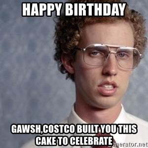 Napoleon Dynamite - HAPPY birthday GAWSH,COSTCO BUILT YOU THIS CAKE TO CELEBRATE