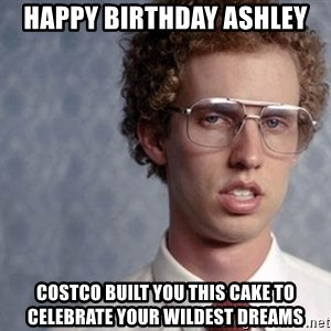 Napoleon Dynamite - HAPPY BIRTHDAY ASHLEY Costco built you this cake to celebrate your wildest dreams
