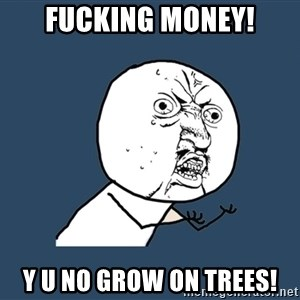 Y U No - fucking money! y u no grow on trees!
