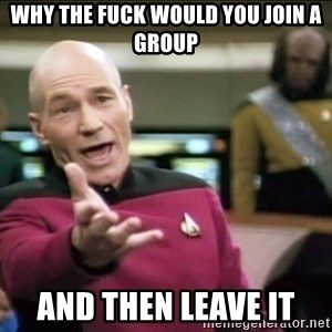 Why the fuck - Why the fuck would you join a group And then leave it