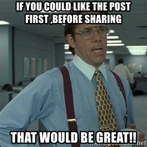 Yeah that'd be great... - If you could like the post first ,before sharing That would be great!!