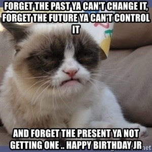 Birthday Grumpy Cat - Forget the past ya can't change it, Forget the future ya can't control it and forget the present ya not getting one .. Happy Birthday JR