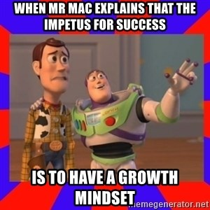Everywhere - When Mr Mac explains that the impetus for success is to have a growth mindset