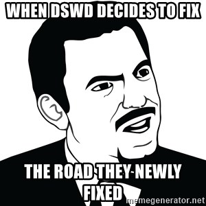 Are you serious face  - when dswd decides to fix  the road they newly fixed