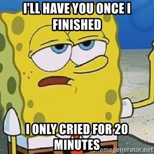 Only Cried for 20 minutes Spongebob - I'll have you once I finished I only cried for 20 minutes