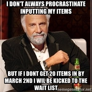 The Most Interesting Man In The World - I don't always procrastinate inputting my items but if I dont get 20 items in by March 2nd I wil be kicked to the wait list