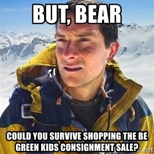 Bear Grylls Loneliness - But, Bear Could you survive shopping the Be Green Kids Consignment Sale?