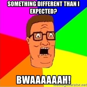 Hank Hill - Something different than I expected? BWAAAAAAH!