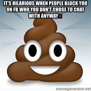 Facebook :poop: emoticon - It's hilarious when people block you on fb who you don't chose to chat with anyway🤣