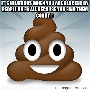 Facebook :poop: emoticon - It's hilarious when you are blocked by people on fb all because you find them corny🤣