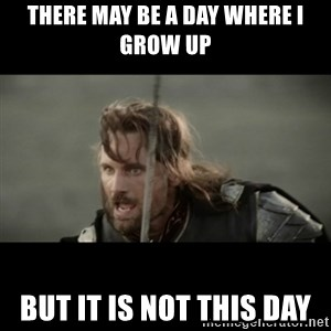 But it is not this Day ARAGORN - there may be a day where i grow up but it is not this day