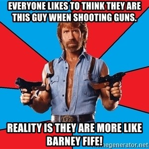 Chuck Norris  - Everyone likes to think they are this guy when shooting guns.  Reality is they are more like Barney Fife!