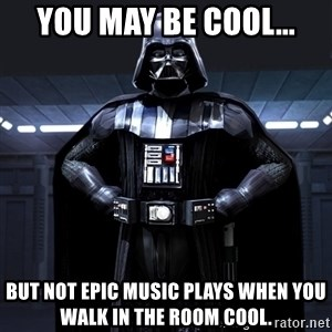 Darth Vader - You may be cool... but not epic music plays when you walk in the room cool.