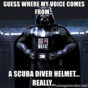 Darth Vader - Guess where my voice comes from... a scuba diver helmet... really...