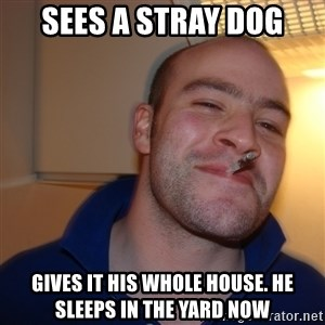 Good Guy Greg - sees a stray dog gives it his whole house. he sleeps in the yard now