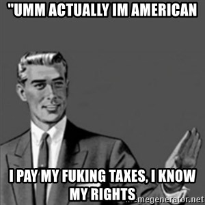 """Correction Guy - """"umm actually im american I pay my fuking taxes, i know my rights"""