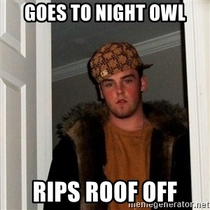 Scumbag Steve - Goes to night owl Rips roof off