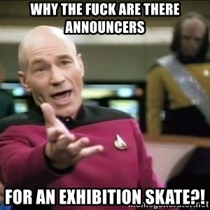 Why the fuck - why the fuck are there announcers for an exhibition skate?!