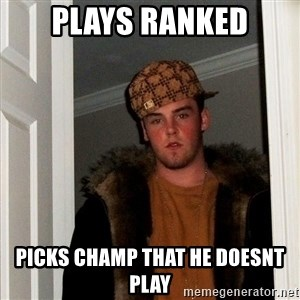 Scumbag Steve - plays ranked picks champ that he doesnt play