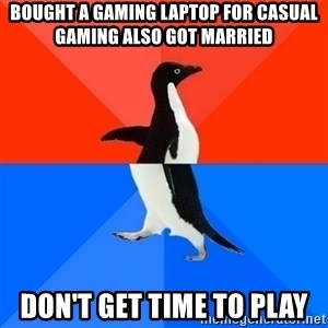 Socially Awesome Awkward Penguin - Bought a gaming laptop for casual gaming also got married Don't get time to play