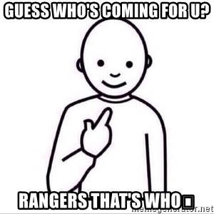 Guess who ? - Guess who's coming for u? Rangers that's who😄