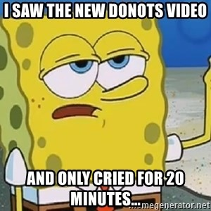 Only Cried for 20 minutes Spongebob - I saw the new Donots video And only cried for 20 minutes...