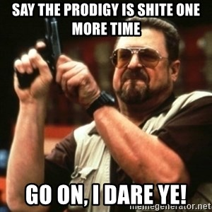 john goodman - say the prodigy is shite one more time go on, i dare ye!