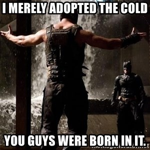 Bane Let the Games Begin - I merely adopted the cold  You guys were born in it.