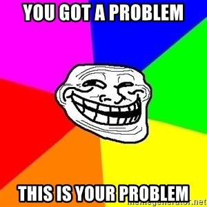 Trollface - You got a problem This is your problem