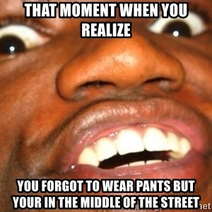 Wow Black Guy - That moment when you realize You forgot to wear pants but your in the middle of the street