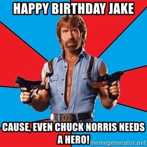 Chuck Norris  - Happy Birthday Jake cause, even chuck norris needs a hero!