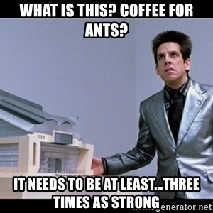 Zoolander for Ants - What is this? coffee for ants? It needs to be at least...three times as strong