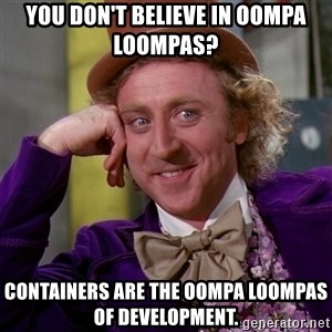 Willy Wonka - You don't believe in Oompa Loompas? Containers are the Oompa Loompas of development.
