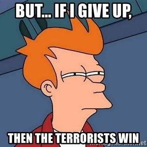 Futurama Fry - But... If I give up, Then the terrorists win