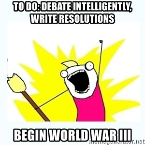 All the things - To Do: debate intelligently, write resolutions Begin World War III