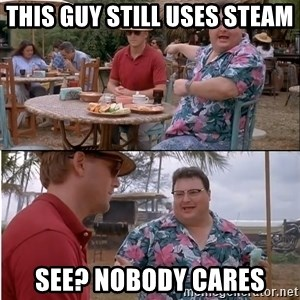 See? Nobody Cares - this guy still uses steam see? nobody cares