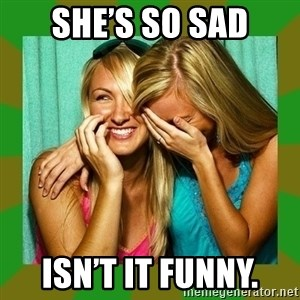 Laughing Girls  - She's so sad Isn't it funny.