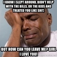crying black man - I know I slept around, didn't help with the bills, or the kids and treated you like shit, But how can you leave me? Girl I love you!