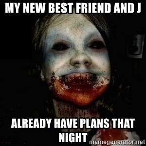 scary meme - My new best friend and j Already have plans that night